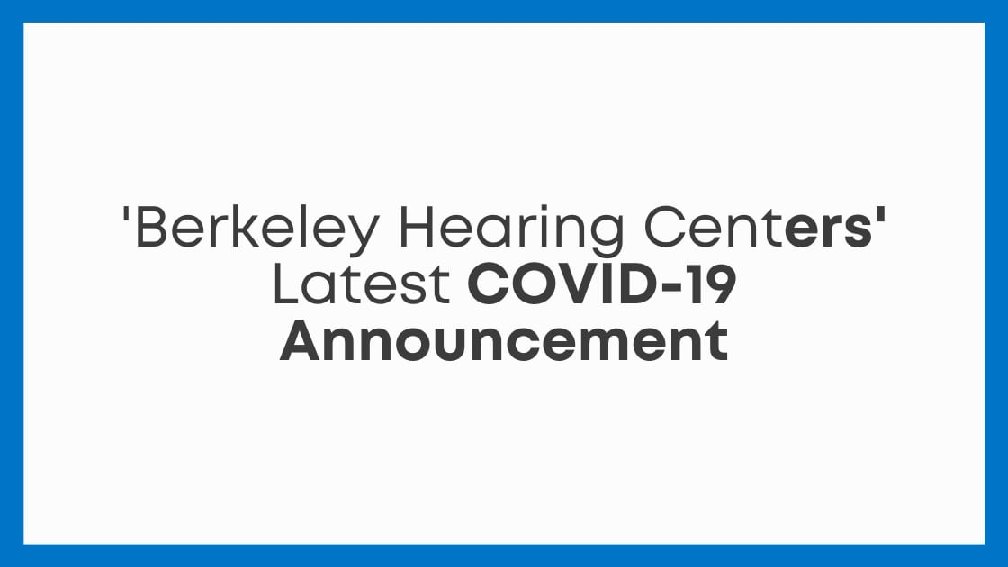 'Berkeley Hearing Centers' Latest COVID-19 Announcement