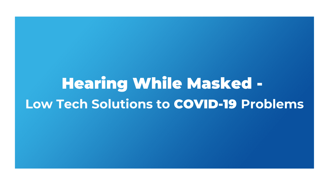 Hearing While Masked - Low Tech Solutions to Covid-19 Problems