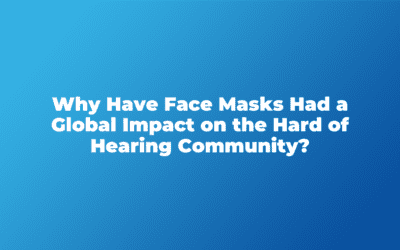 Why Have Face Masks Had a Global Impact on the Hard of Hearing Community?